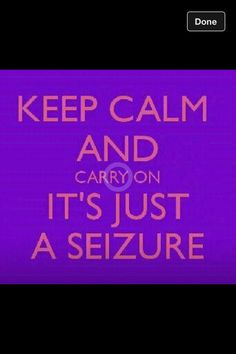 Keep Calm and Carry On It's Just A Seizure Epilepsy Don't let a seizure define you or make you think there is not a way to accomplish something!!! You do not know til you try!!! <3=<3
