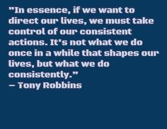 """In essence, if we want to direct our lives, we must take control of our consistent actions. It's not what we do once in a while that shapes our lives, but what we do consistently."" – Tony Robbins"