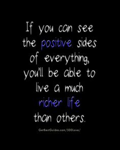 If you can see the positive sides of everything, you will be able to live a much richer life than others. #love #selfhelp #wisdom #quotes