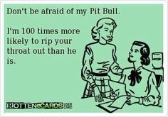 Hahaha! Honestly! Now I know what to say the next time someone says something about my pit bull!