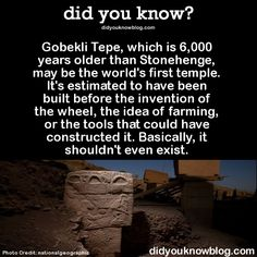 "Gobekli Tepe - did you know? Pre flood temple, buried in sand at the top of large hill. Pre-city hunter-gatherer centered religion disproves the necessity of ""civilization"" or city structure for personal religion or organized temple worship. Humans are innately religious. We inherently believe in God. The religion was: you are a mighty hunter and so you go out to take down the biggest baddest scariest or most elegant beast that you can find, bring it to the temple and place it up on the sky…"