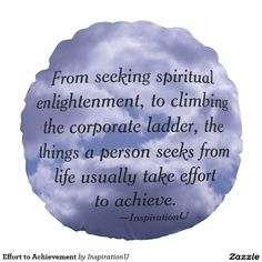 Effort to Achievement Round Pillow - $36.95 - Effort to Achievement Round Pillow - by #RGebbiePhoto @ #zazzle - #InspirationU #Quotes #Achieve - From seeking spiritual enlightenment, to climbing the corporate ladder, the things a person seeks from life usually take effort to achieve. This is a quote by RGebbiePhoto, and presented here in our store at InspirationU. These words are set against a cloud covered sky.