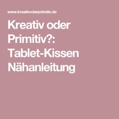 Kreativ oder Primitiv?: Tablet-Kissen Nähanleitung