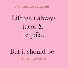 Life should be tacos and tequila