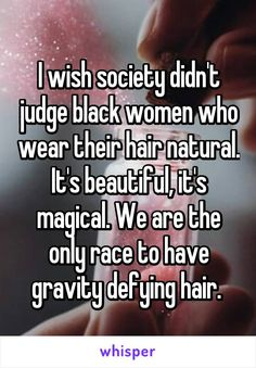 I wish society didn't judge black women who wear their hair natural. It's beautiful, it's magical. We are the only race to have gravity defying hair.