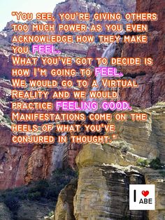 Vez, le estás dando a los demás demasiado poder a medida que reconoces como ellos te hacen SENTIR.  Lo que tienes que decidir es cómo te vas a SENTIR. Nosotros iríamos a una realidad virtual y practicaríamos SENTIRNOS BIEN.  Las Manifestaciones llegan poco después de lo que has conjurado en tus pensamientos.