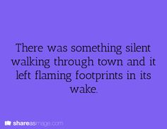 Writing Prompt -- There was something silent walking through town and it left flaming footprints in its wake.