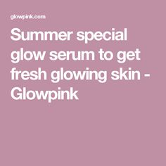 Summer special glow serum to get fresh glowing skin - Glowpink