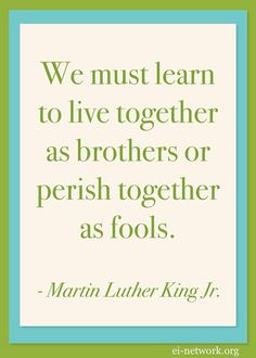 """""""We must learn to live together as brothers or perish together as fools."""" - Martin Luther King, Jr via ei-network.org #Quotation #MLK"""
