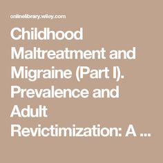 Childhood Maltreatment and Migraine (Part I). Prevalence and Adult Revictimization: A Multicenter Headache Clinic Survey - Tietjen - 2009 - Headache: The Journal of Head and Face Pain - Wiley Online Library