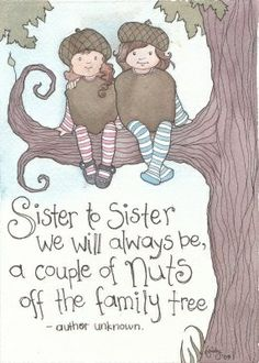 Sister to sister we will always be, a couple of nuts off the family tree