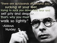 """""""Throw away your baggage and go forward. There are quicksands all about you, sucking at your feet, trying to suck you down into fear and self-pity and despair. That's why you must walk so lightly."""" - Aldous Huxley"""