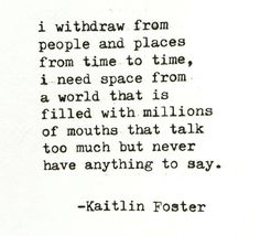 I withdraw from people and places from time to time. I need space from a world that is filled with millions of mouths that talk too much but never have anything to say. The Words, Introvert Quotes, Introvert Problems, Introvert Funny, Talk Too Much, Think Too Much Quotes, Word Porn, Deep Thoughts, Beautiful Words