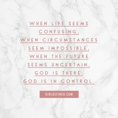 """""""When life seems confusing, when circumstances seem impossible, when the future seems uncertain, God is there. God is in control."""" -GirlDefined.com"""