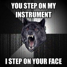 Basically #1 problem of band,.. I CANNOT trust anyone if I put my trumpet on the ground I know that one of the crazy boys in my class will step on it...