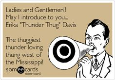 Ladies and Gentlemen!! May I introduce to you... Erika 'Thunder Thug' Davis The thuggiest thunder loving thung west of the Mississippi!