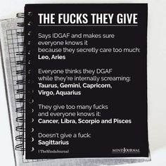 The Zodiac Signs & The Amount Of Fucks They Give:- Says IDGAF and makes sure everyone knows it because they secretly care too much: Leo, Aries; Everyone thinks they DGAF while they're internally screaming: Taurus, Gemini, Capricorn, Virgo, Aquarius; They give too many fucks and everyone knows it: Cancer, Libra, Scorpio, and Pisces; Doesn't give a fuck: Sagittarius