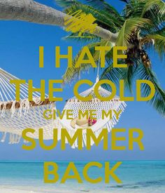 I HATE THE COLD GIVE ME MY SUMMER BACK