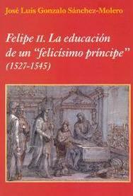 """Felipe II : la educación de un """"felicísimo príncipe"""" (1527-1545),  2013 http://absysnet.bbtk.ull.es/cgi-bin/abnetopac01?TITN=501328"""