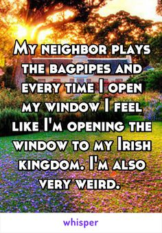 My neighbor plays the bagpipes and every time I open my window I feel like I'm opening the window to my Irish kingdom. I'm also very weird.