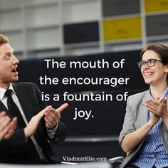 The mouth of the encourager is a fountain of joy.