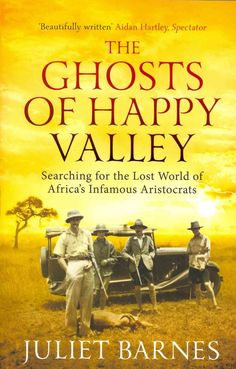 The Ghosts of Happy Valley: Searching for the Lost World of Africa's Infamous Aristocrats Juliet Bar