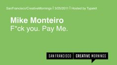 2011/03 Mike Monteiro | F*ck You. Pay Me. by San Francisco Creative Mornings. Our speaker at the March 2011 San Francisco, CreativeMornings (www.creativemornings.com) was Mike Monteiro, Design Director, and co-founder of Mule Design Studio (www.muledesign.com). This event took place on March 25, 2011 and was sponsored by Happy Cog and Typekit (who also hosted the event at their office in the Mission).