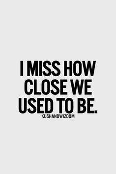I miss how close we used to be