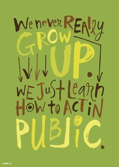 We never really grow up, we just learn how to act in public.