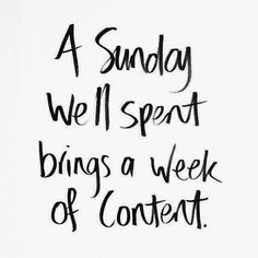 .....a Sunday well spent of Sabbath Day activities.....church, worship, Scripture study, prayer, rest, journaling, planning Sunday school lessons, etc.....brings a week of content.....so true!