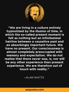 We are living in a culture entirely hypnotized by the illusion of time, in which the so-called present moment is felt as nothing but an infinitesimal hairline between a causative past and an absorbingly important future. Our consciousn Wise Quotes, Quotable Quotes, Great Quotes, Words Quotes, Quotes To Live By, Inspirational Quotes, Change Quotes, Attitude Quotes, Sayings