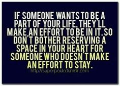 If someone wants to be a part of your life, they'll make an effort...