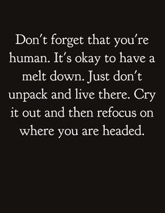 "Pinner wrote ""Don't forget that you're human. It's okay to have a melt down. Just don't unpack and live there. Cry it out and then refocus on where you think you are headed. Life Quotes Love, Great Quotes, Quotes To Live By, Me Quotes, Qoutes, Motivational Quotes, Funny Quotes, Inspirational Quotes, Positive Life Quotes"