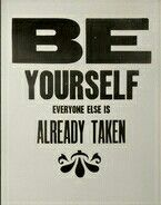* Be yourself