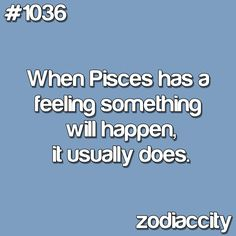 When Pisces has a feeling something will happen, it usually does.