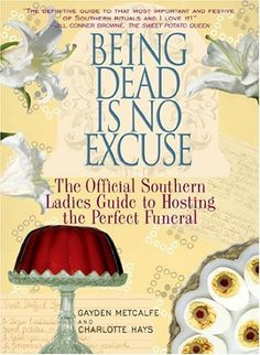 Being Dead is no Excuse: The Official Southern Ladies Guide to Hosting the Perfect Funeral by Gayden Metcalfe and Charlotte Hays