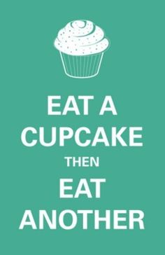 Eat a cupcake then eat another :)