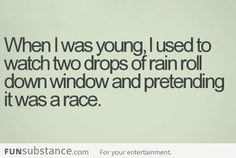 watching two drops of rain roll down a window and pretend it was a race :) haha