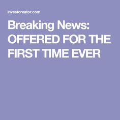 Breaking News: OFFERED FOR THE FIRST TIME EVER