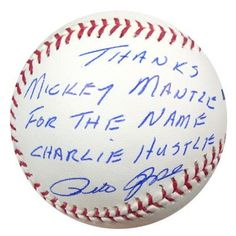 "Pete Rose Autographed MLB Baseball Thanks Mickey Mantle for the Name Charlie Hustle PSA/DNA . $129.00. This is an Official Major League baseball that has been hand signed by Pete Rose. Pete signed this one, ""Thanks Mickey Mantle for the name Charlie Hustle."" The autograph has been certified authentic by PSA/DNA and comes with their sticker and matching certificate."