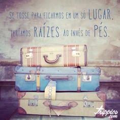 www.trippics.com   Se fosse para ficarmos em um só lugar, teríamos raízes ao invés de pés.  #frase #viagem #travel