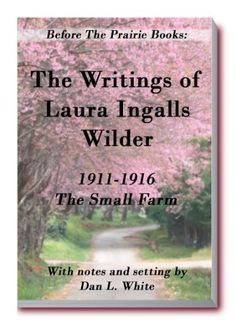 Before the Prairie Books: The Writings of Laura Ingalls Wilder 1911 - 1916: The Small Farm by Laura Ingalls Wilder, http://www.amazon.com/dp/B0046LU7BQ/ref=cm_sw_r_pi_dp_cQnaqb05SEHRS