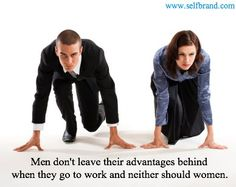 Men don't leave their advantages behind when they go to work and neither should women.