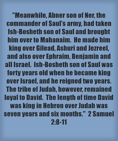 Meanwhile, Abner son of Ner, the commander of Saul's army, had taken Ish-Bosheth son of Saul and brought him over to Mahanaim. He made him king over Gilead, Ashuri and Jezreel, and also over Ephraim, Benjamin and all Israel. Ish-Bosheth son of Saul was forty years old when he became king over Israel, and he reigned two years. The tribe of Judah, however, remained loyal to David. The length of time David was king in Hebron over Judah was seven years and six months. 2...