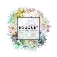 Bouquet  By: The Chainsmokers