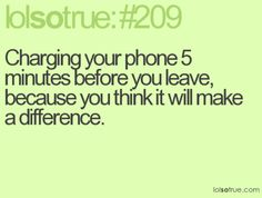 Charging your phone 5 minutes before you leave because you think it will make a difference. Yup!