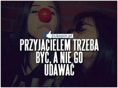 Przyjacielem trzeba byc, a nie go udawac | LikePin.pl - Cytaty, Sentencje, Demoty