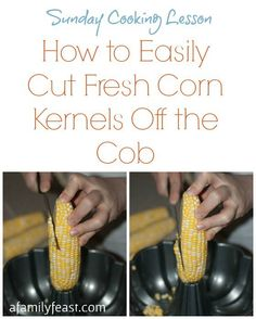 Sunday Cooking Lesson:  How to Easily Cut Fresh Corn Kernels Off the Cob - A quick tip to make this easier to do!