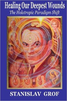 Healing Our Deepest Wounds: The Holotropic Paradigm Shift: Stanislav Grof M.D.: 9780982607725: Amazon.com: Books