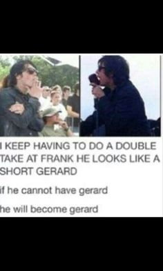 I dont even know which one is Gerard and which one is Frank.. Lol